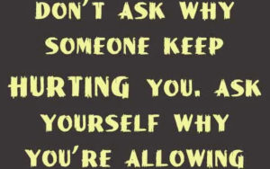 dont-ask-why-someone-keep-hurting-you.-ask-yourself-why-youre-allowing-them